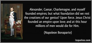 quote-alexander-caesar-charlemagne-and-myself-founded-empires-but-what-foundation-did-we-rest-the-napoleon-bonaparte-338750