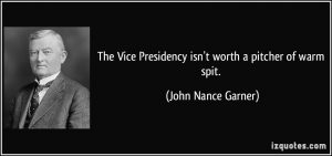 quote-the-vice-presidency-isn-t-worth-a-pitcher-of-warm-spit-john-nance-garner-306186