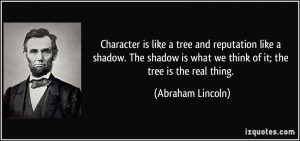 quote-character-is-like-a-tree-and-reputation-like-a-shadow-the-shadow-is-what-we-think-of-it-the-tree-abraham-lincoln-112628
